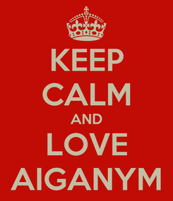Poster: KEEP CALM AND LOVE AIGANYM