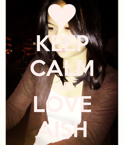 Poster: KEEP CALM AND LOVE AISH
