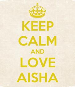 Poster: KEEP CALM AND LOVE AISHA