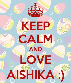Poster: KEEP CALM AND LOVE AISHIKA :)
