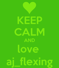 Poster: KEEP CALM AND  love   aj_flexing