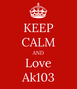 Poster: KEEP CALM AND Love Ak103