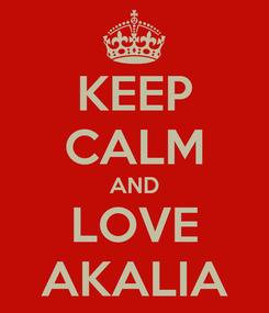Poster: KEEP CALM AND LOVE AKALIA