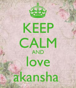 Poster: KEEP CALM AND love akansha