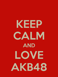 Poster: KEEP CALM AND LOVE AKB48