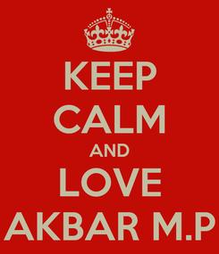 Poster: KEEP CALM AND LOVE AKBAR M.P