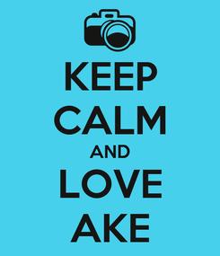 Poster: KEEP CALM AND LOVE AKE
