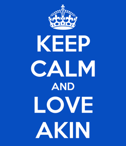 Poster: KEEP CALM AND LOVE AKIN