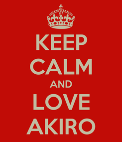 Poster: KEEP CALM AND LOVE AKIRO