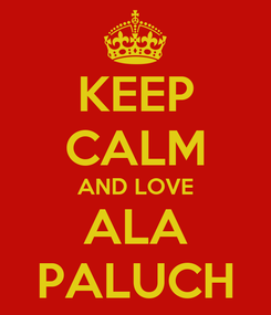 Poster: KEEP CALM AND LOVE ALA PALUCH
