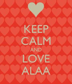 Poster: KEEP CALM AND LOVE ALAA