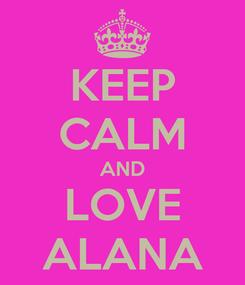 Poster: KEEP CALM AND LOVE ALANA