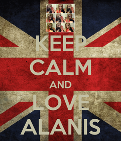 Poster: KEEP CALM AND LOVE ALANIS