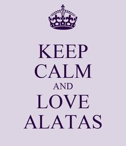 Poster: KEEP CALM AND LOVE ALATAS