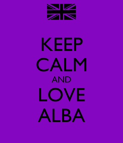 Poster: KEEP CALM AND LOVE ALBA