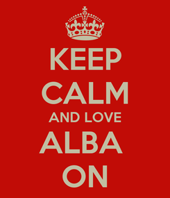 Poster: KEEP CALM AND LOVE ALBA  ON