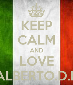 Poster: KEEP CALM AND LOVE ALBERTO.D.R