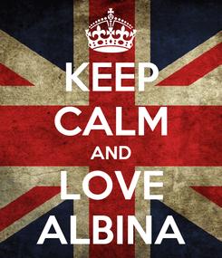 Poster: KEEP CALM AND LOVE ALBINA