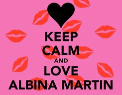 Poster: KEEP CALM AND LOVE ALBINA MARTIN