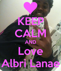 Poster: KEEP CALM AND Love Albri Lanae