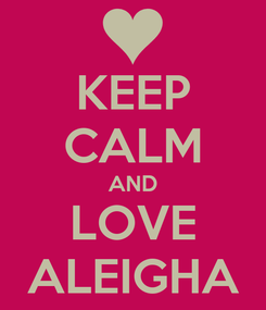 Poster: KEEP CALM AND LOVE ALEIGHA