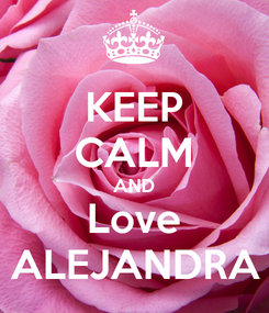 Poster: KEEP CALM AND Love ALEJANDRA
