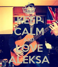 Poster: KEEP CALM AND LOVE ALEKSA