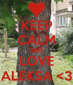 Poster: KEEP CALM AND LOVE ALEKSA <3