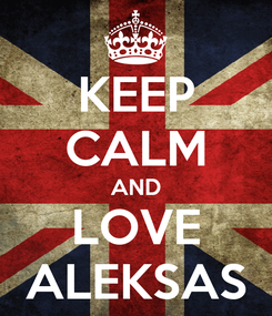 Poster: KEEP CALM AND LOVE ALEKSAS