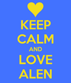 Poster: KEEP CALM AND LOVE ALEN