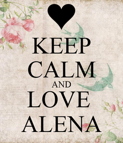 Poster: KEEP CALM AND LOVE  ALENA