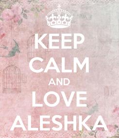 Poster: KEEP CALM AND LOVE ALESHKA