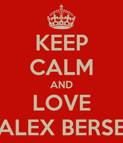 Poster: KEEP CALM AND LOVE ALEX BERSE