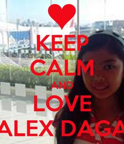 Poster: KEEP CALM AND LOVE ALEX DAGA