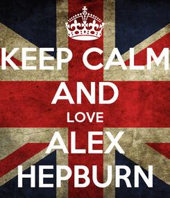 Poster: KEEP CALM AND LOVE ALEX HEPBURN