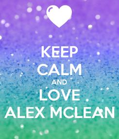 Poster: KEEP CALM AND LOVE ALEX MCLEAN