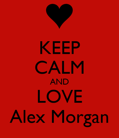 Poster: KEEP CALM AND LOVE Alex Morgan