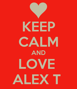 Poster: KEEP CALM AND LOVE  ALEX T