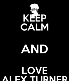 Poster:  KEEP  CALM  AND  LOVE ALEX TURNER