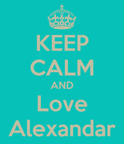 Poster: KEEP CALM AND Love Alexandar