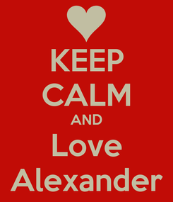 Poster: KEEP CALM AND Love Alexander