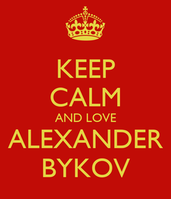 Poster: KEEP CALM AND LOVE ALEXANDER BYKOV