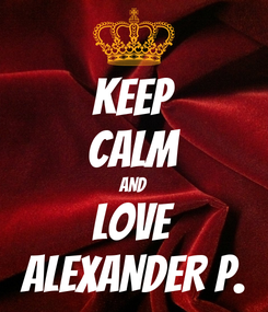 Poster: KEEP CALM AND LOVE ALEXANDER P.
