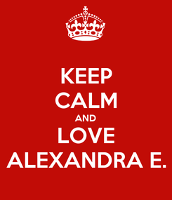 Poster: KEEP CALM AND LOVE ALEXANDRA E.