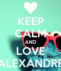 Poster: KEEP CALM AND LOVE ALEXANDRE