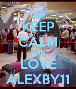 Poster: KEEP CALM AND LOVE ALEXBY11