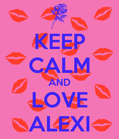 Poster: KEEP CALM AND LOVE ALEXI