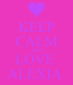 Poster: KEEP CALM AND LOVE  ALEXIA