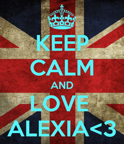 Poster: KEEP CALM AND LOVE  ALEXIA<3