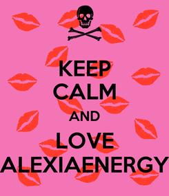 Poster: KEEP CALM AND LOVE ALEXIAENERGY